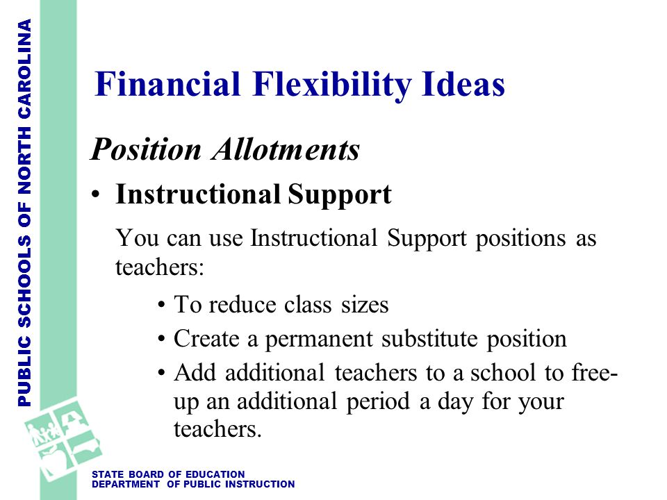 PUBLIC SCHOOLS OF NORTH CAROLINA STATE BOARD OF EDUCATION DEPARTMENT OF PUBLIC INSTRUCTION Position Allotments Instructional Support You can use Instructional Support positions as teachers: To reduce class sizes Create a permanent substitute position Add additional teachers to a school to free- up an additional period a day for your teachers.