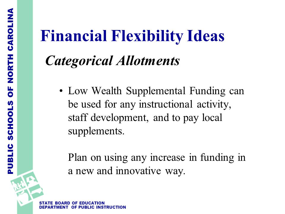 PUBLIC SCHOOLS OF NORTH CAROLINA STATE BOARD OF EDUCATION DEPARTMENT OF PUBLIC INSTRUCTION Categorical Allotments Low Wealth Supplemental Funding can be used for any instructional activity, staff development, and to pay local supplements.