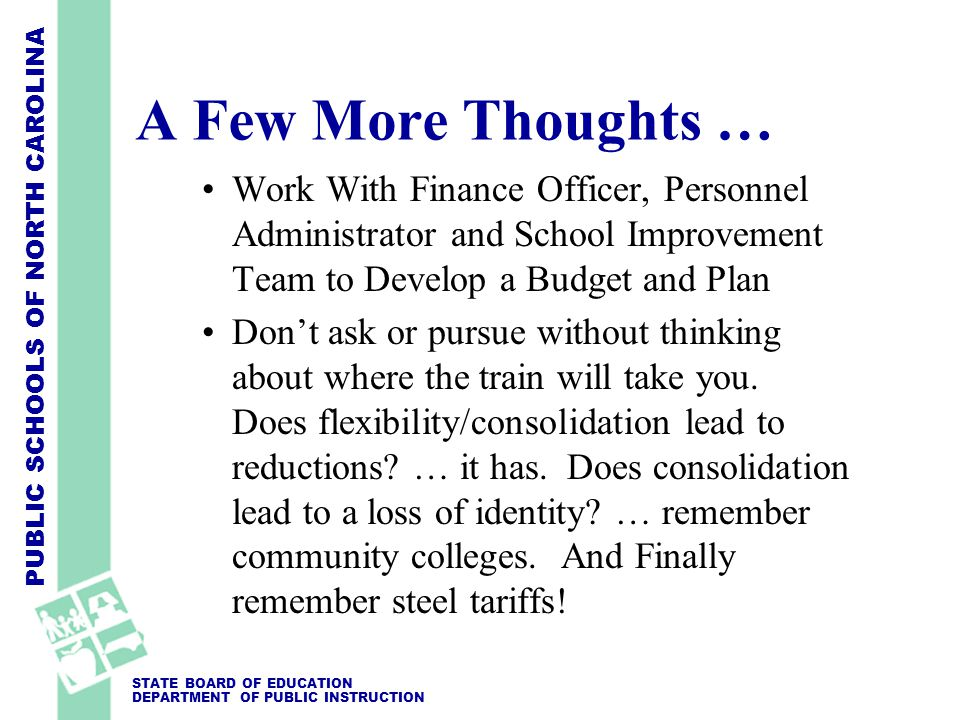 PUBLIC SCHOOLS OF NORTH CAROLINA STATE BOARD OF EDUCATION DEPARTMENT OF PUBLIC INSTRUCTION Work With Finance Officer, Personnel Administrator and School Improvement Team to Develop a Budget and Plan Don't ask or pursue without thinking about where the train will take you.