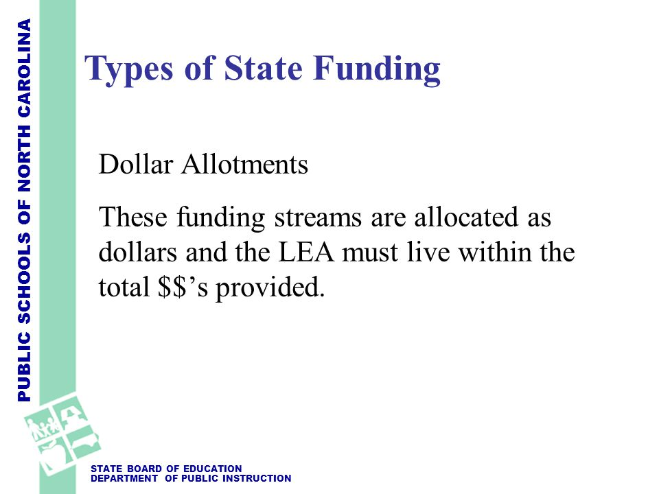 PUBLIC SCHOOLS OF NORTH CAROLINA STATE BOARD OF EDUCATION DEPARTMENT OF PUBLIC INSTRUCTION Dollar Allotments These funding streams are allocated as dollars and the LEA must live within the total $$'s provided.