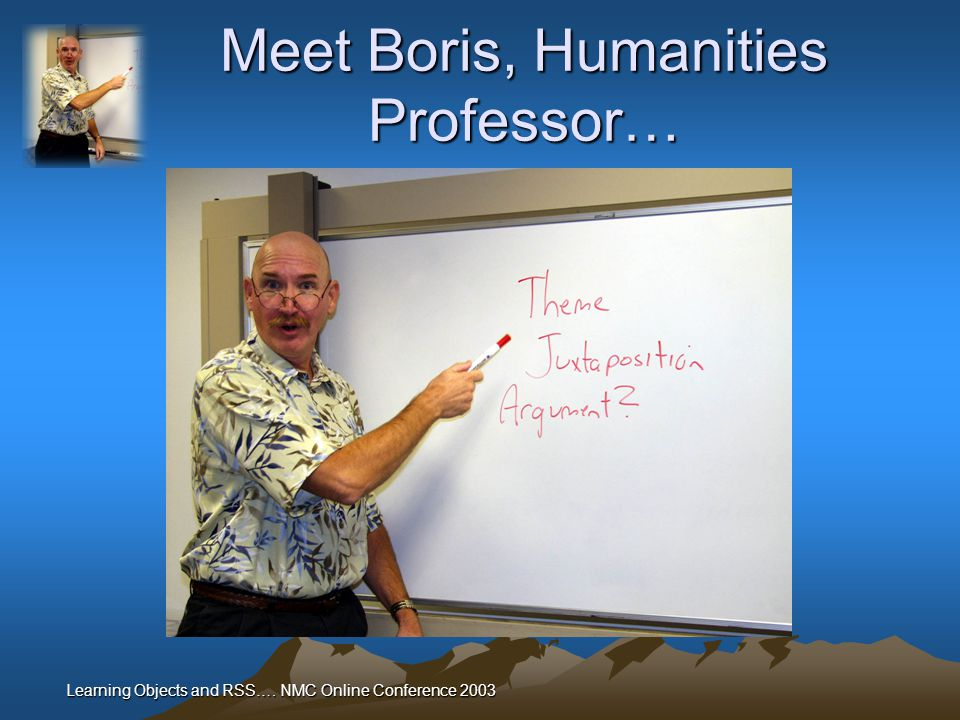 Learning Objects and RSS…. NMC Online Conference 2003 Meet Boris, Humanities Professor…