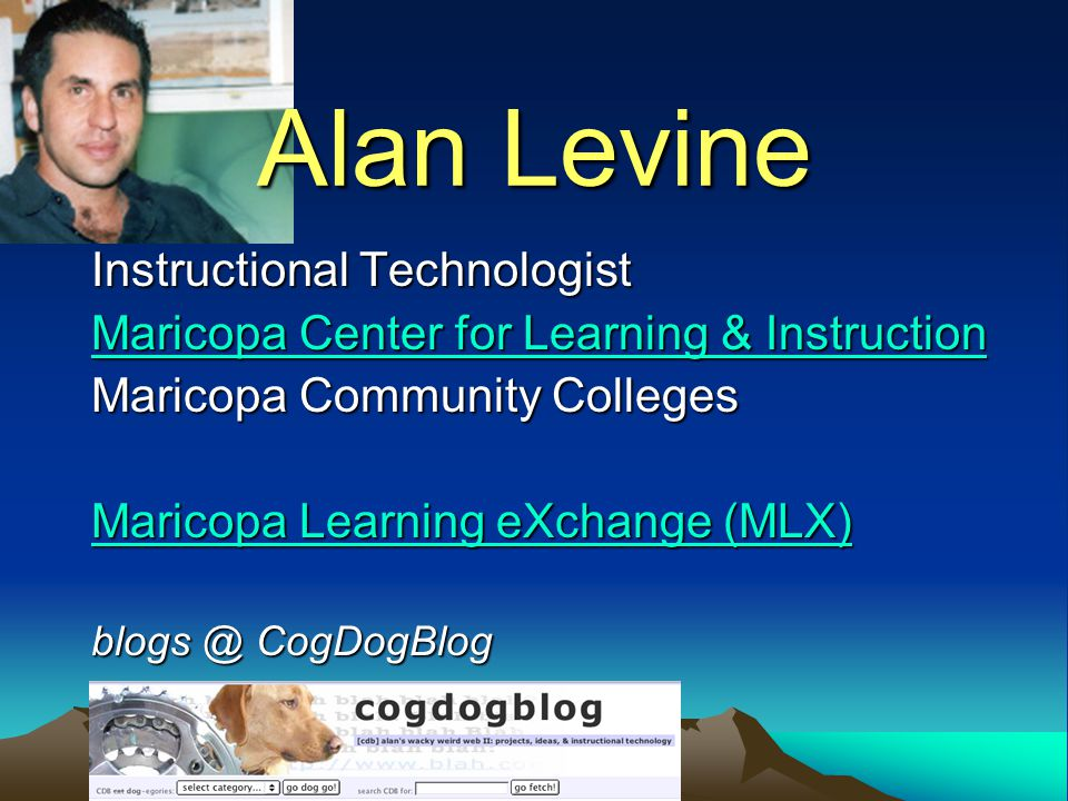 Alan Levine Instructional Technologist Maricopa Center for Learning & Instruction Maricopa Community Colleges Maricopa Learning eXchange (MLX) blogs @ CogDogBlog