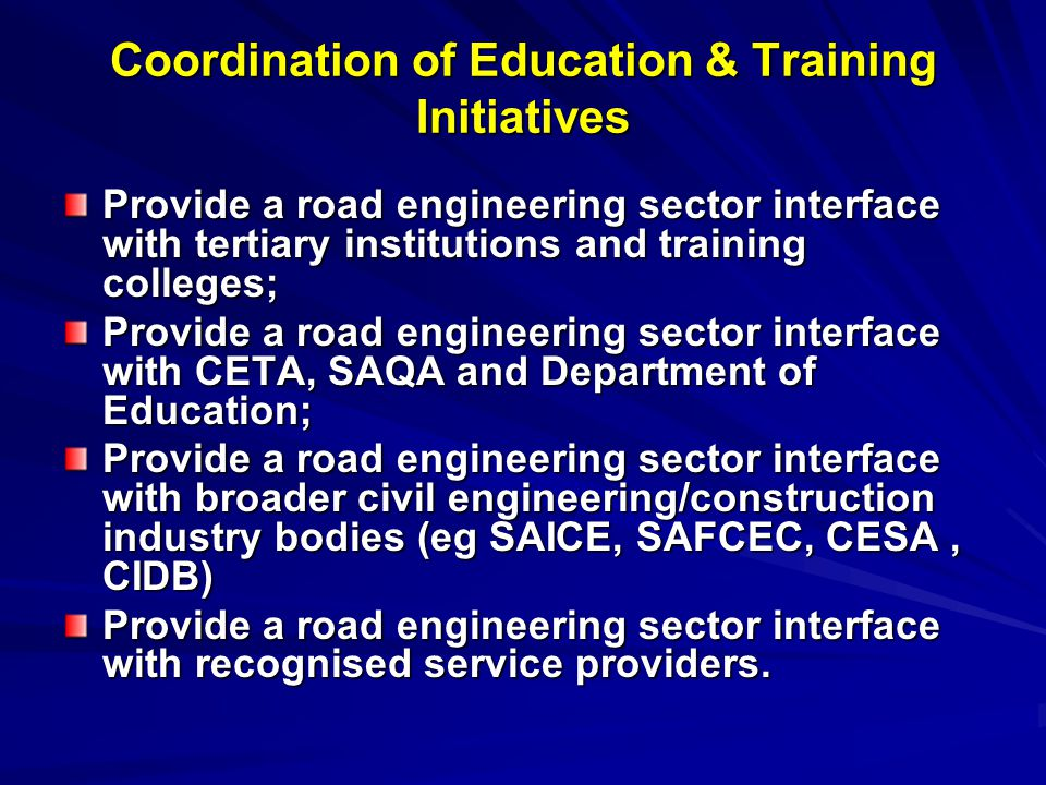 Coordination of Education & Training Initiatives Provide a road engineering sector interface with tertiary institutions and training colleges; Provide a road engineering sector interface with CETA, SAQA and Department of Education; Provide a road engineering sector interface with broader civil engineering/construction industry bodies (eg SAICE, SAFCEC, CESA, CIDB) Provide a road engineering sector interface with recognised service providers.