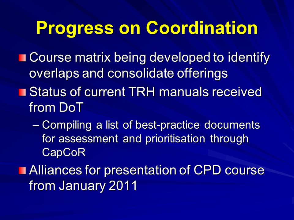 Progress on Coordination Course matrix being developed to identify overlaps and consolidate offerings Status of current TRH manuals received from DoT –Compiling a list of best-practice documents for assessment and prioritisation through CapCoR Alliances for presentation of CPD course from January 2011