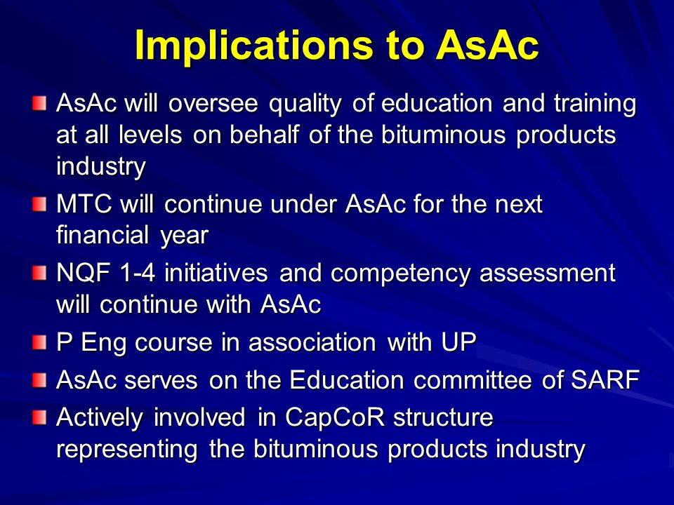 Implications to AsAc AsAc will oversee quality of education and training at all levels on behalf of the bituminous products industry MTC will continue under AsAc for the next financial year NQF 1-4 initiatives and competency assessment will continue with AsAc P Eng course in association with UP AsAc serves on the Education committee of SARF Actively involved in CapCoR structure representing the bituminous products industry