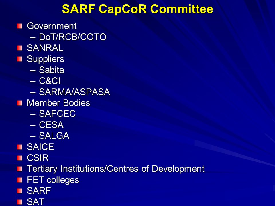 SARF CapCoR Committee Government –DoT/RCB/COTO SANRALSuppliers –Sabita –C&CI –SARMA/ASPASA Member Bodies –SAFCEC –CESA –SALGA SAICECSIR Tertiary Institutions/Centres of Development FET colleges SARFSAT