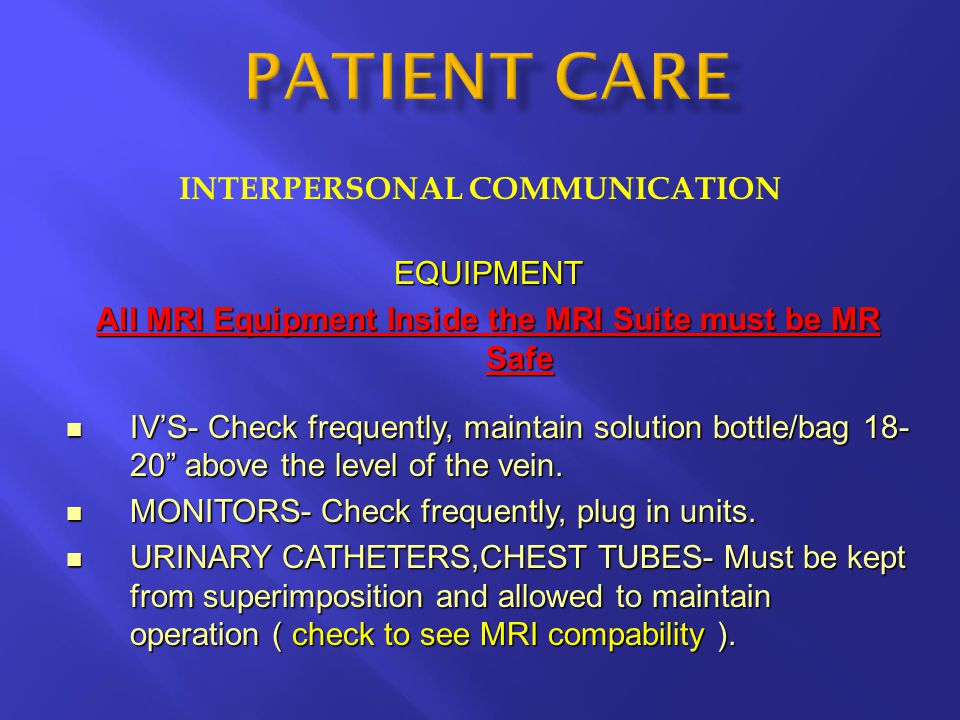 INTERPERSONAL COMMUNICATION EQUIPMENT All MRI Equipment Inside the MRI Suite must be MR Safe IV'S- Check frequently, maintain solution bottle/bag 18-
