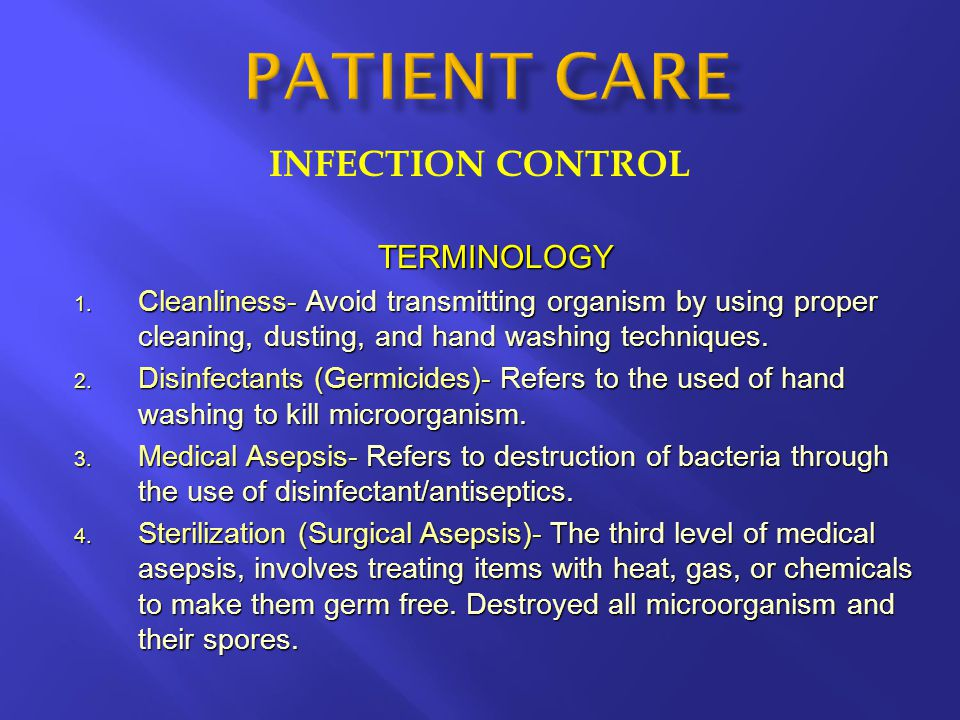 INFECTION CONTROL TERMINOLOGY 1. Cleanliness- Avoid transmitting organism by using proper cleaning, dusting, and hand washing techniques. 2. Disinfect