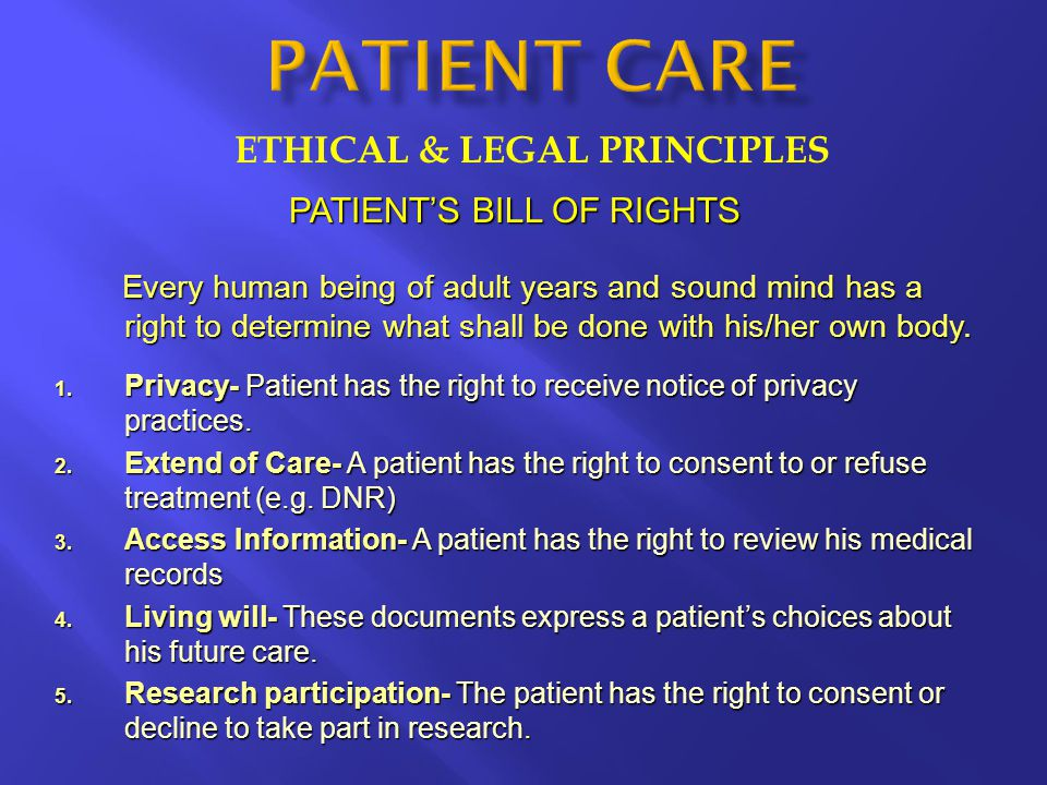 ETHICAL & LEGAL PRINCIPLES PATIENT'S BILL OF RIGHTS Every human being of adult years and sound mind has a right to determine what shall be done with h