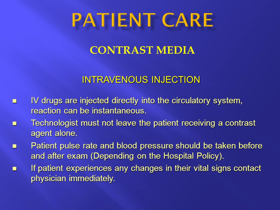 CONTRAST MEDIA INTRAVENOUS INJECTION IV drugs are injected directly into the circulatory system, reaction can be instantaneous. IV drugs are injected