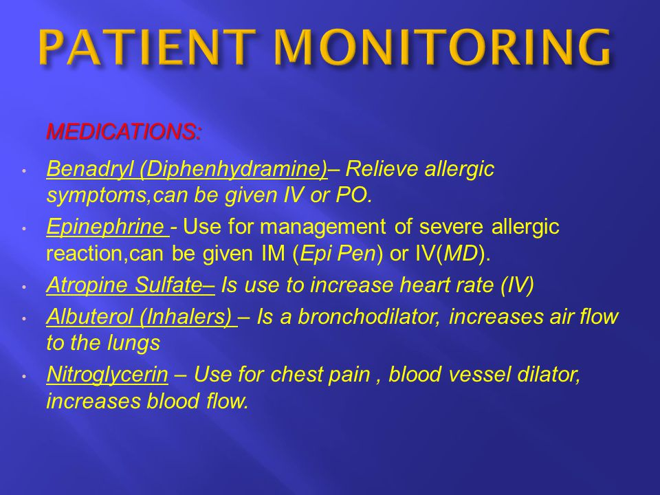 MEDICATIONS: Benadryl (Diphenhydramine)– Relieve allergic symptoms,can be given IV or PO. Epinephrine - Use for management of severe allergic reaction