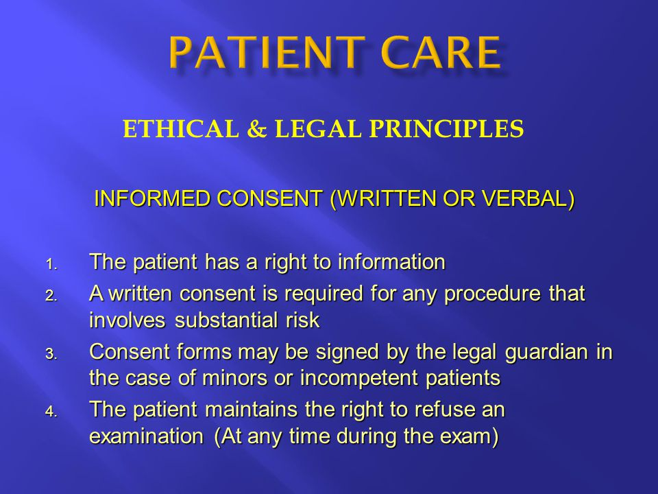 ETHICAL & LEGAL PRINCIPLES INFORMED CONSENT (WRITTEN OR VERBAL) 1. The patient has a right to information 2. A written consent is required for any pro