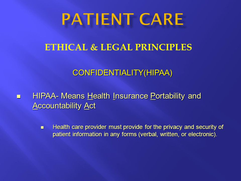 ETHICAL & LEGAL PRINCIPLES CONFIDENTIALITY(HIPAA) HIPAA- Means Health Insurance Portability and Accountability Act HIPAA- Means Health Insurance Portability and Accountability Act Health care provider must provide for the privacy and security of patient information in any forms (verbal, written, or electronic).