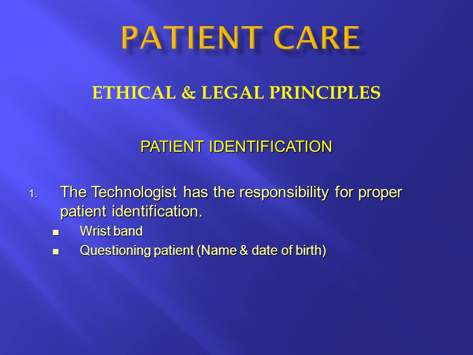 ETHICAL & LEGAL PRINCIPLES PATIENT IDENTIFICATION 1. The Technologist has the responsibility for proper patient identification. Wrist band Wrist band