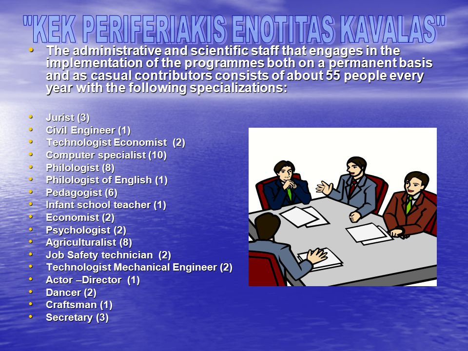 The administrative and scientific staff that engages in the implementation of the programmes both on a permanent basis and as casual contributors consists of about 55 people every year with the following specializations: The administrative and scientific staff that engages in the implementation of the programmes both on a permanent basis and as casual contributors consists of about 55 people every year with the following specializations: Jurist (3) Jurist (3) Civil Engineer (1) Civil Engineer (1) Technologist Economist (2) Technologist Economist (2) Computer specialist (10) Computer specialist (10) Philologist (8) Philologist (8) Philologist of English (1) Philologist of English (1) Pedagogist (6) Pedagogist (6) Infant school teacher (1) Infant school teacher (1) Economist (2) Economist (2) Psychologist (2) Psychologist (2) Agriculturalist (8) Agriculturalist (8) Job Safety technician (2) Job Safety technician (2) Technologist Mechanical Engineer (2) Technologist Mechanical Engineer (2) Actor –Director (1) Actor –Director (1) Dancer (2) Dancer (2) Craftsman (1) Craftsman (1) Secretary (3) Secretary (3)