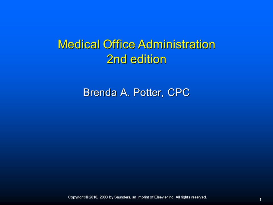Copyright © 2010, 2003 by Saunders, an imprint of Elsevier Inc. All rights reserved. 1 Medical Office Administration 2nd edition Brenda A. Potter, CPC