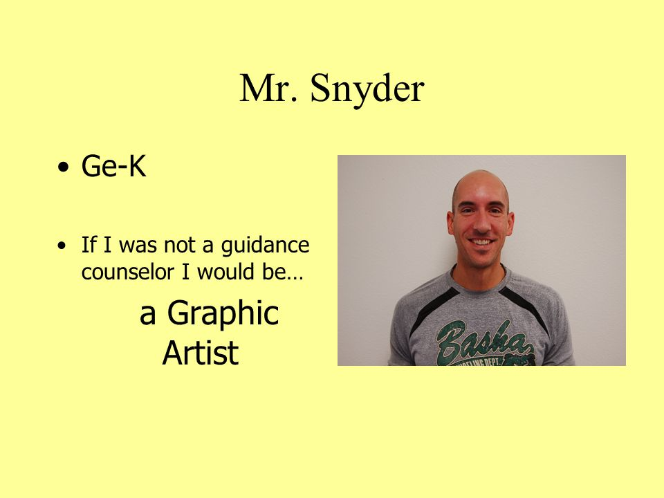Mr. Snyder Ge-K If I was not a guidance counselor I would be… a Graphic Artist