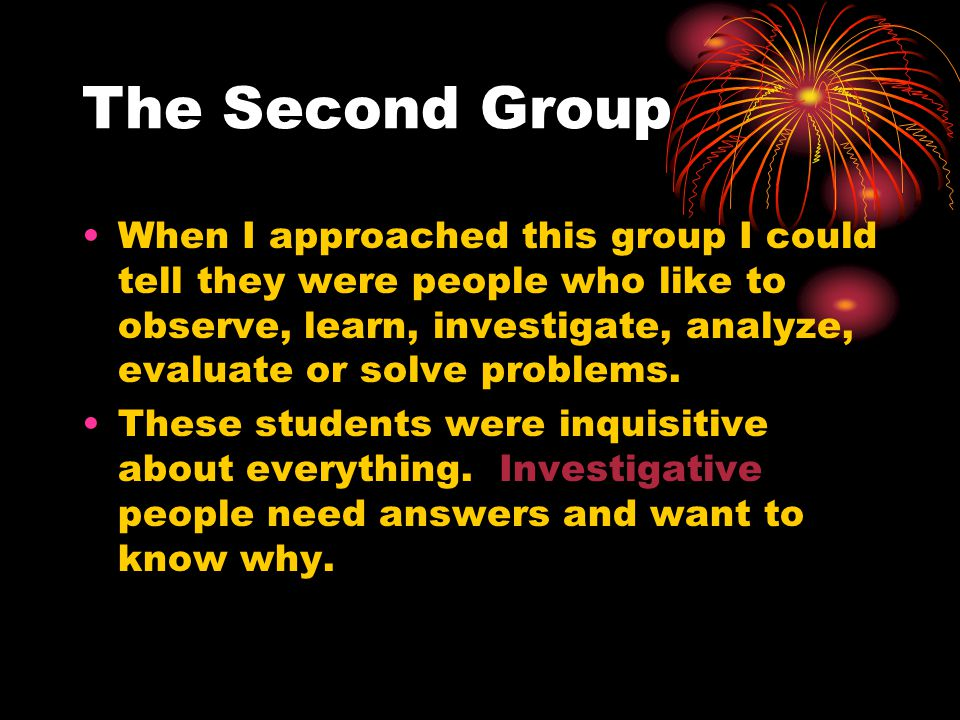 The Second Group When I approached this group I could tell they were people who like to observe, learn, investigate, analyze, evaluate or solve problems.