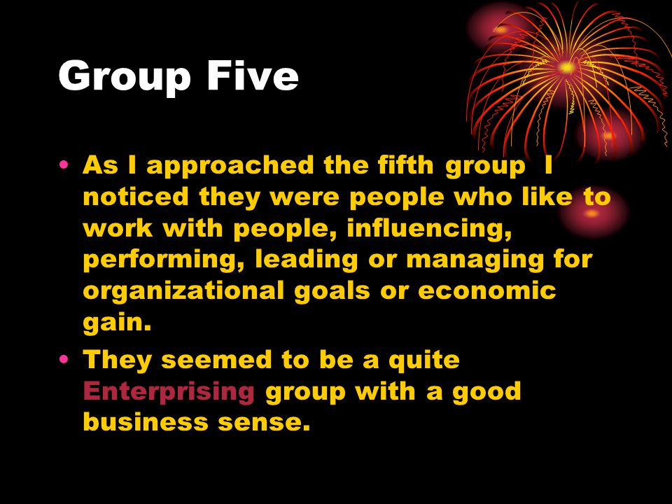 Group Five As I approached the fifth group I noticed they were people who like to work with people, influencing, performing, leading or managing for organizational goals or economic gain.