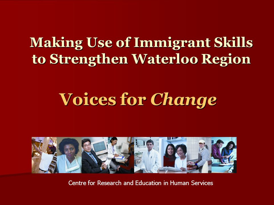Immigrant Skills… Let's Use Them Voices from the Present:  Many research studies showing immigrants to have higher unemployment rates, aren't typically working in their profession, aren't earning as much, get stuck in low paying jobs, face multiple barriers in accessing their profession.