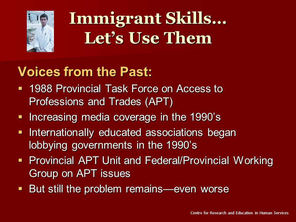Immigrant Skills… Let's Use Them Voices from the Past:  1988 Provincial Task Force on Access to Professions and Trades (APT)  Increasing media coverage in the 1990's  Internationally educated associations began lobbying governments in the 1990's  Provincial APT Unit and Federal/Provincial Working Group on APT issues  But still the problem remains—even worse Centre for Research and Education in Human Services