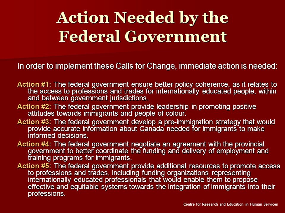 Action Needed by the Federal Government In order to implement these Calls for Change, immediate action is needed: Action #1: The federal government ensure better policy coherence, as it relates to the access to professions and trades for internationally educated people, within and between government jurisdictions.