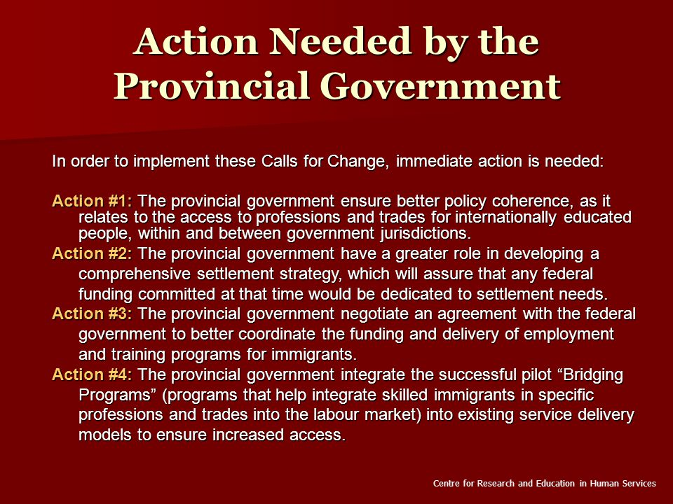 Action Needed by the Provincial Government In order to implement these Calls for Change, immediate action is needed: Action #1: The provincial government ensure better policy coherence, as it relates to the access to professions and trades for internationally educated people, within and between government jurisdictions.