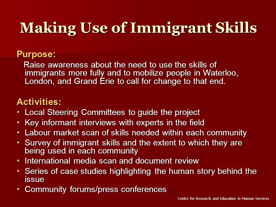 Making Use of Immigrant Skills Purpose: Raise awareness about the need to use the skills of immigrants more fully and to mobilize people in Waterloo, London, and Grand Erie to call for change to that end.