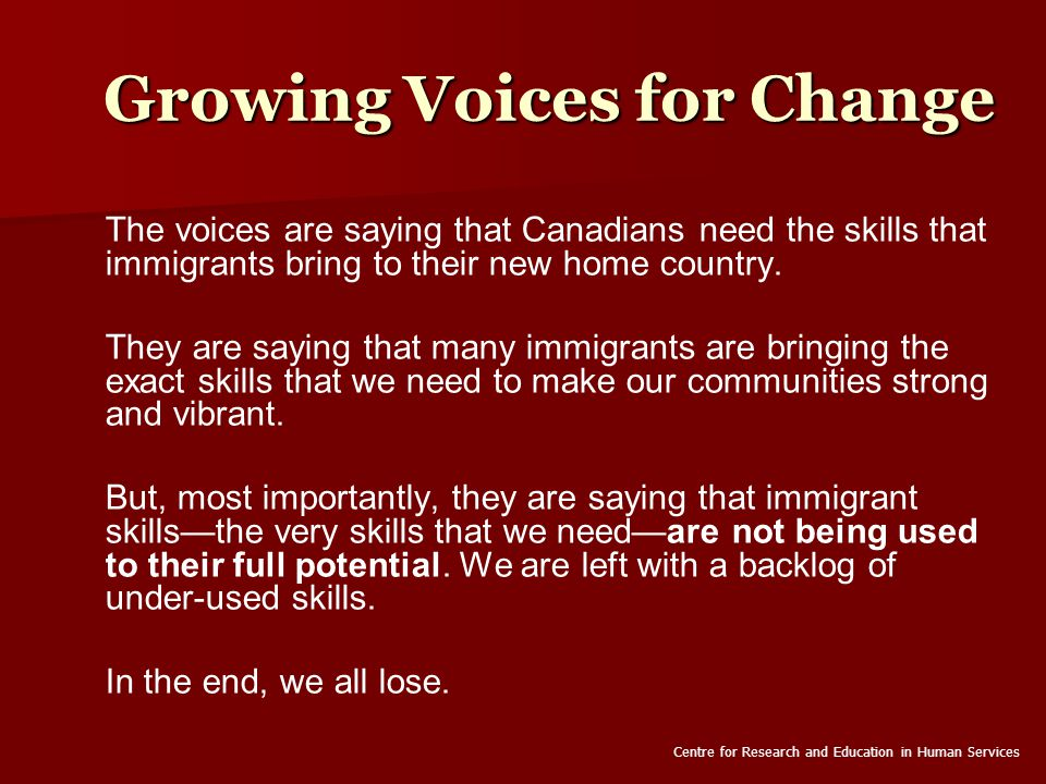 Growing Voices for Change The voices are saying that Canadians need the skills that immigrants bring to their new home country.