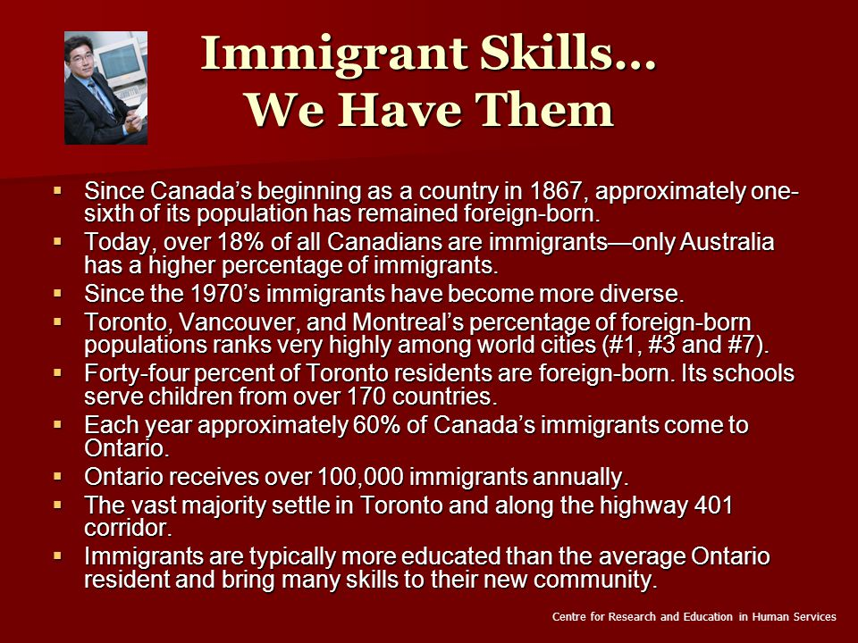 Immigrant Skills… We Have Them  Since Canada's beginning as a country in 1867, approximately one- sixth of its population has remained foreign-born.