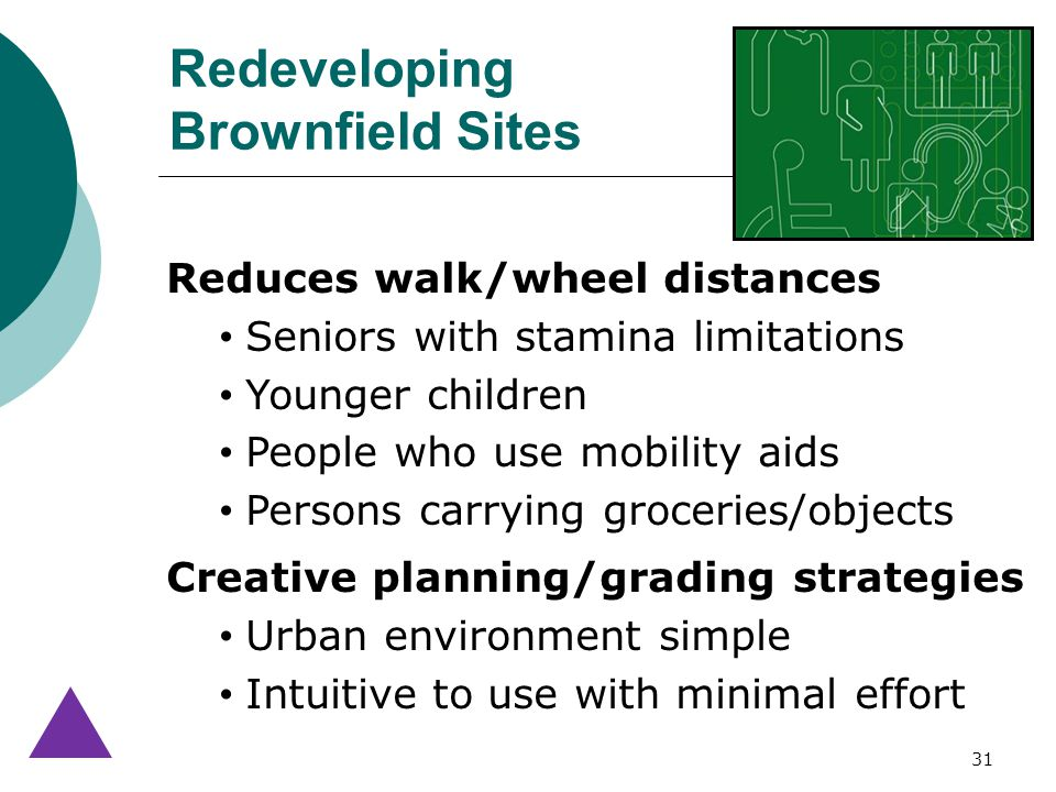 31 Reduces walk/wheel distances Seniors with stamina limitations Younger children People who use mobility aids Persons carrying groceries/objects Creative planning/grading strategies Urban environment simple Intuitive to use with minimal effort Redeveloping Brownfield Sites