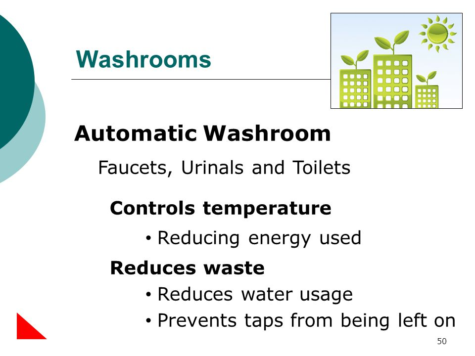 Washrooms 50 Automatic Washroom Faucets, Urinals and Toilets Controls temperature Reducing energy used Reduces waste Reduces water usage Prevents taps from being left on