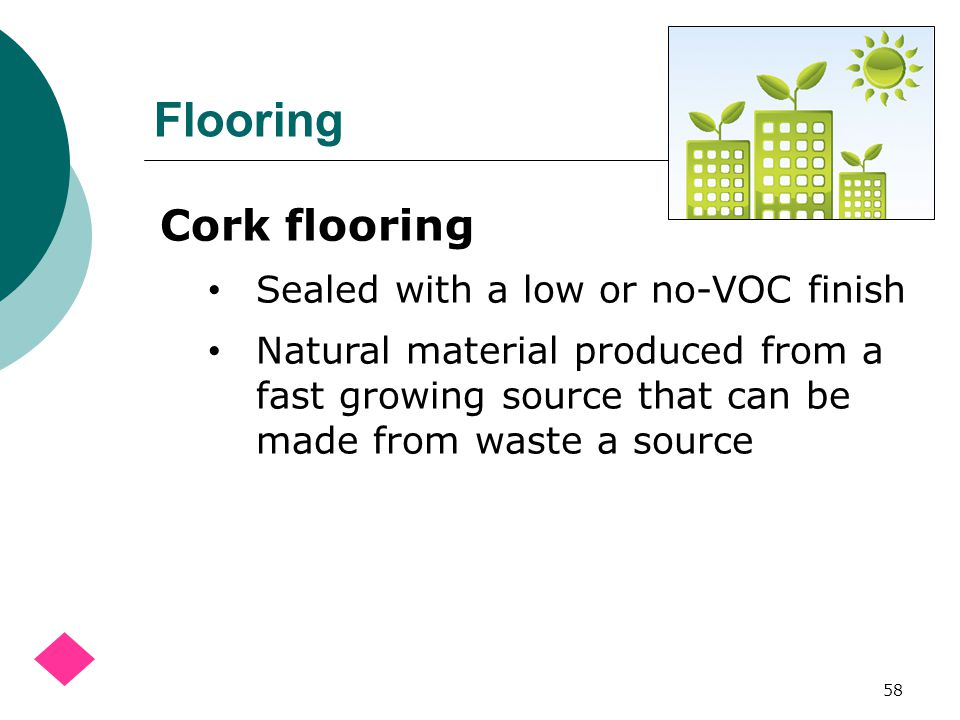 Flooring 58 Cork flooring Sealed with a low or no-VOC finish Natural material produced from a fast growing source that can be made from waste a source