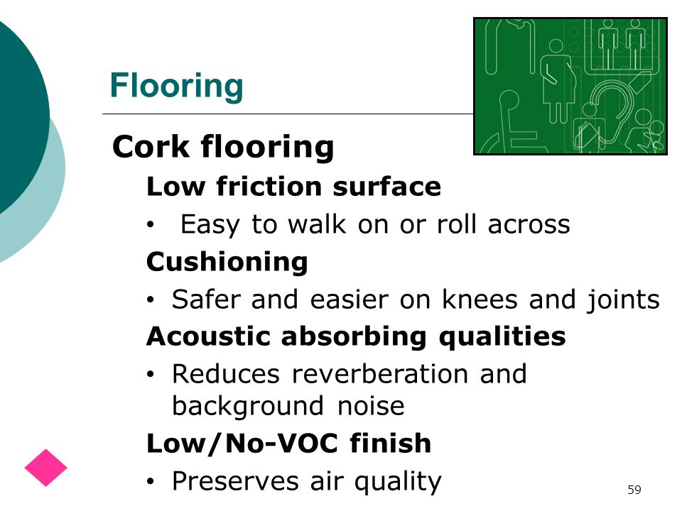 Flooring 59 Cork flooring Low friction surface Easy to walk on or roll across Cushioning Safer and easier on knees and joints Acoustic absorbing qualities Reduces reverberation and background noise Low/No-VOC finish Preserves air quality