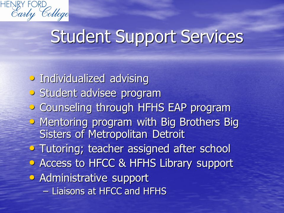 Student Support Services Individualized advising Individualized advising Student advisee program Student advisee program Counseling through HFHS EAP program Counseling through HFHS EAP program Mentoring program with Big Brothers Big Sisters of Metropolitan Detroit Mentoring program with Big Brothers Big Sisters of Metropolitan Detroit Tutoring; teacher assigned after school Tutoring; teacher assigned after school Access to HFCC & HFHS Library support Access to HFCC & HFHS Library support Administrative support Administrative support –Liaisons at HFCC and HFHS