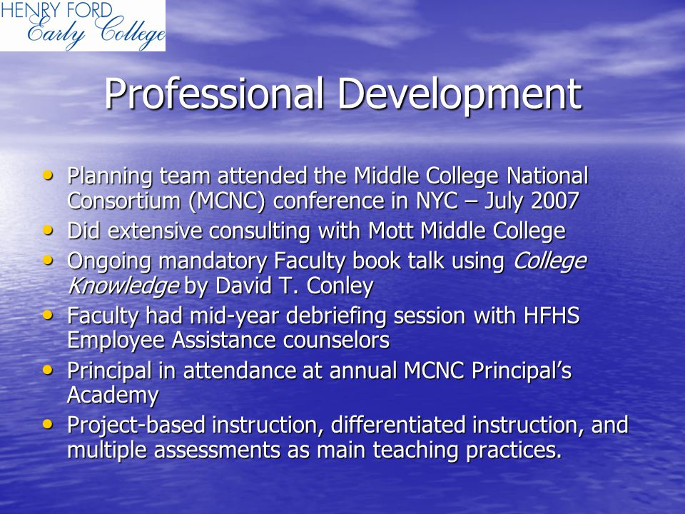 Professional Development Planning team attended the Middle College National Consortium (MCNC) conference in NYC – July 2007 Planning team attended the Middle College National Consortium (MCNC) conference in NYC – July 2007 Did extensive consulting with Mott Middle College Did extensive consulting with Mott Middle College Ongoing mandatory Faculty book talk using College Knowledge by David T.
