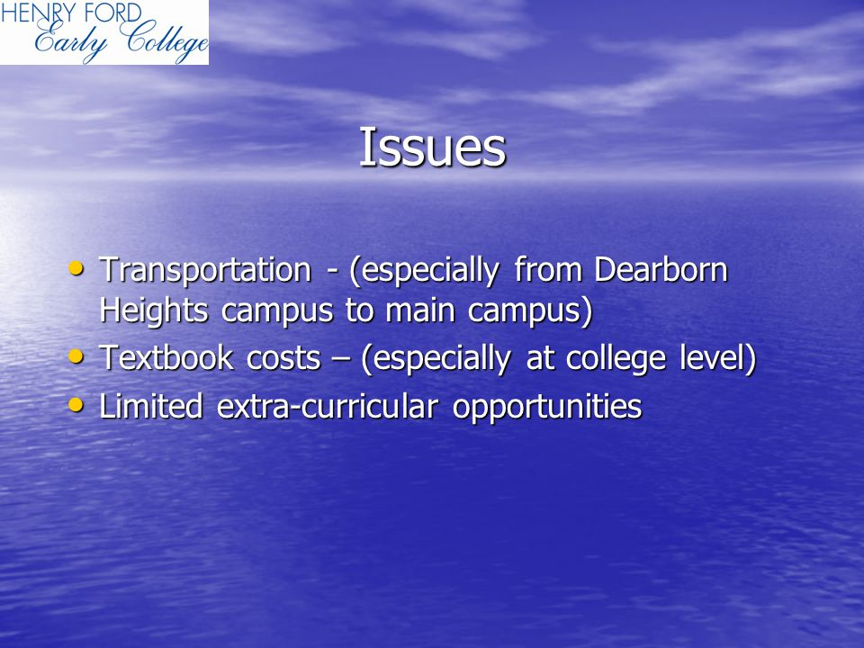 Issues Transportation - (especially from Dearborn Heights campus to main campus) Transportation - (especially from Dearborn Heights campus to main campus) Textbook costs – (especially at college level) Textbook costs – (especially at college level) Limited extra-curricular opportunities Limited extra-curricular opportunities