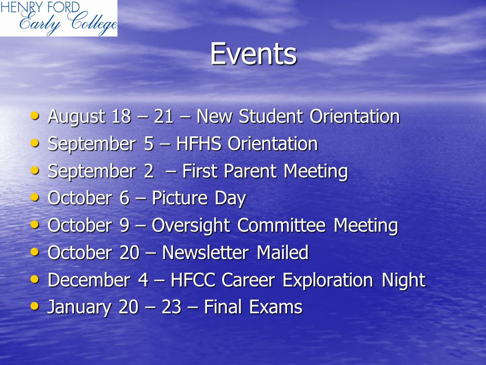 Events August 18 – 21 – New Student Orientation August 18 – 21 – New Student Orientation September 5 – HFHS Orientation September 5 – HFHS Orientation September 2 – First Parent Meeting September 2 – First Parent Meeting October 6 – Picture Day October 6 – Picture Day October 9 – Oversight Committee Meeting October 9 – Oversight Committee Meeting October 20 – Newsletter Mailed October 20 – Newsletter Mailed December 4 – HFCC Career Exploration Night December 4 – HFCC Career Exploration Night January 20 – 23 – Final Exams January 20 – 23 – Final Exams