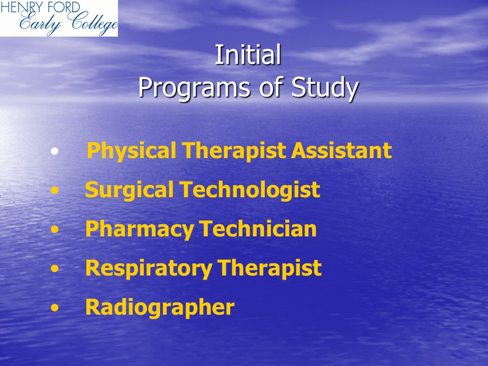 Initial Programs of Study Physical Therapist Assistant Surgical Technologist Pharmacy Technician Respiratory Therapist Radiographer