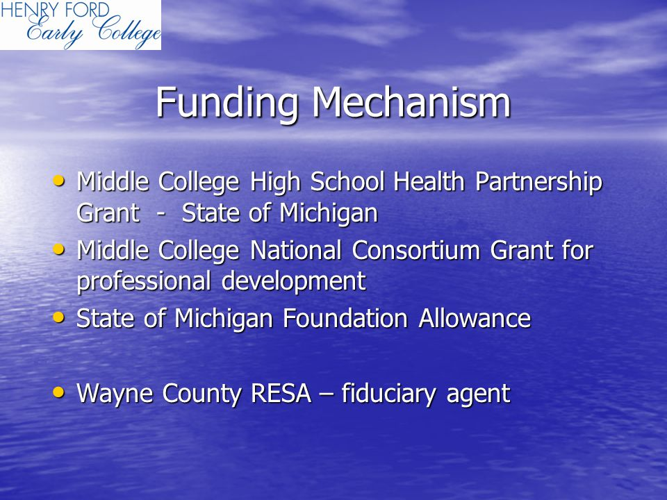 Funding Mechanism Middle College High School Health Partnership Grant - State of Michigan Middle College High School Health Partnership Grant - State of Michigan Middle College National Consortium Grant for professional development Middle College National Consortium Grant for professional development State of Michigan Foundation Allowance State of Michigan Foundation Allowance Wayne County RESA – fiduciary agent Wayne County RESA – fiduciary agent