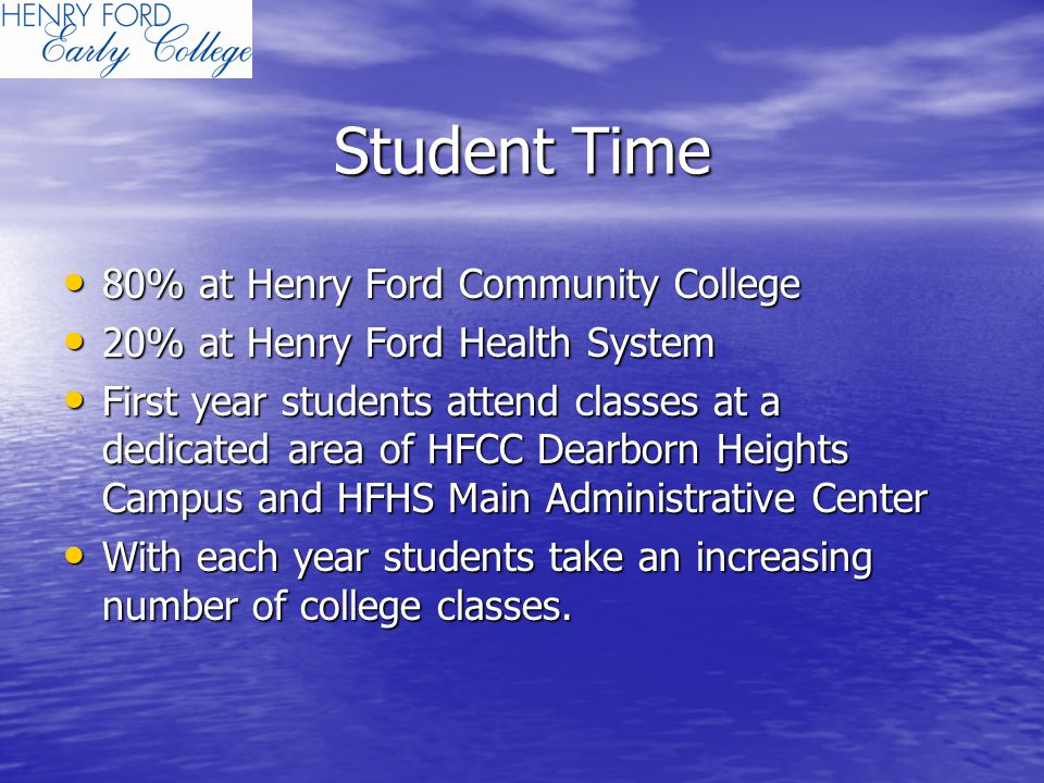 Student Time 80% at Henry Ford Community College 80% at Henry Ford Community College 20% at Henry Ford Health System 20% at Henry Ford Health System First year students attend classes at a dedicated area of HFCC Dearborn Heights Campus and HFHS Main Administrative Center First year students attend classes at a dedicated area of HFCC Dearborn Heights Campus and HFHS Main Administrative Center With each year students take an increasing number of college classes.