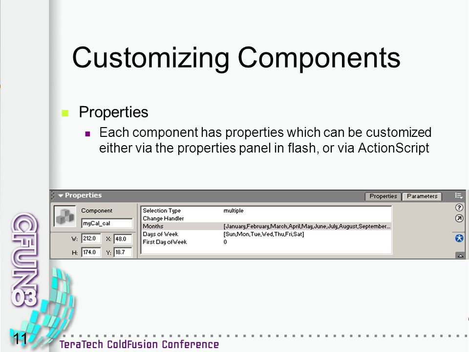 11 Customizing Components Properties Each component has properties which can be customized either via the properties panel in flash, or via ActionScri