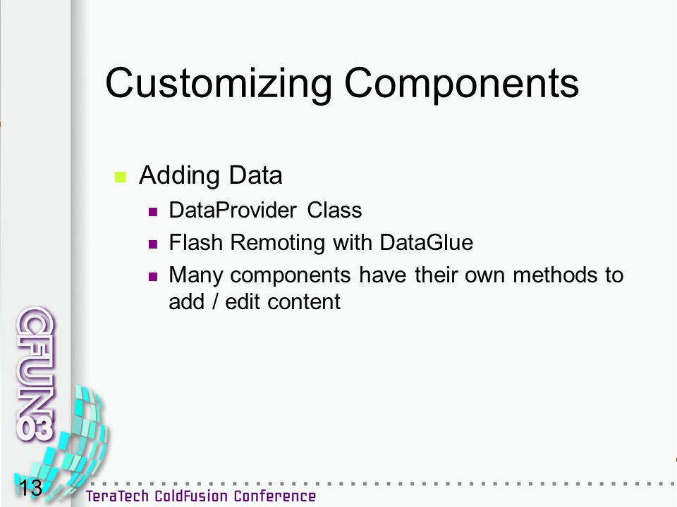 13 Customizing Components Adding Data DataProvider Class Flash Remoting with DataGlue Many components have their own methods to add / edit content