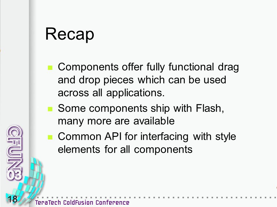 18 Recap Components offer fully functional drag and drop pieces which can be used across all applications. Some components ship with Flash, many more