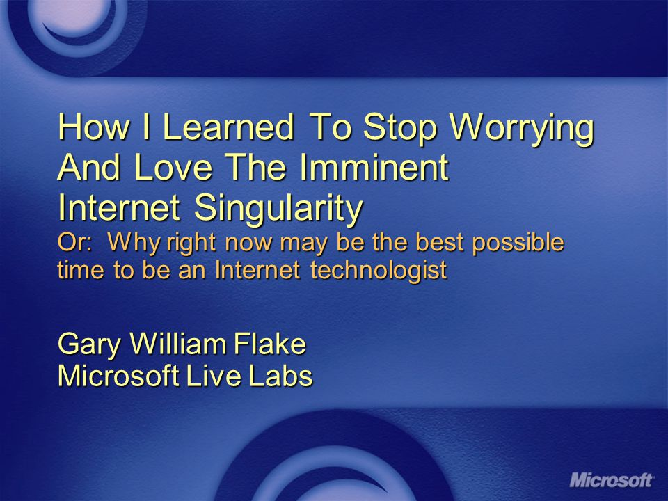 How I Learned To Stop Worrying And Love The Imminent Internet Singularity Or: Why right now may be the best possible time to be an Internet technologist Gary William Flake Microsoft Live Labs