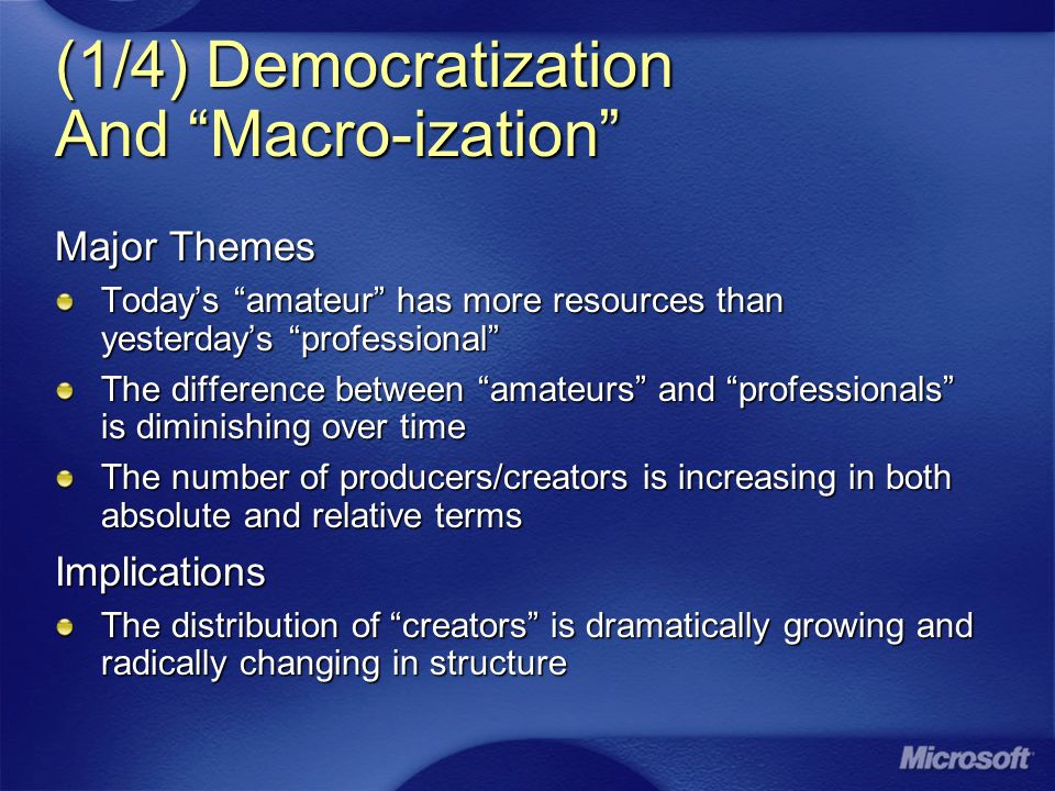 (1/4) Democratization And Macro-ization Major Themes Today's amateur has more resources than yesterday's professional The difference between amateurs and professionals is diminishing over time The number of producers/creators is increasing in both absolute and relative terms Implications The distribution of creators is dramatically growing and radically changing in structure