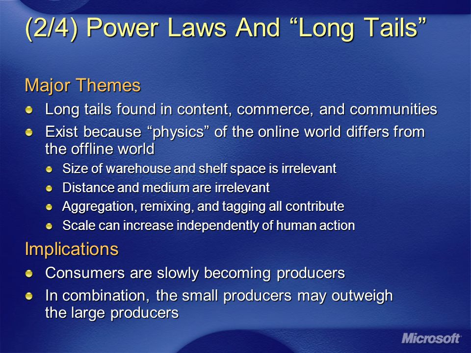 (2/4) Power Laws And Long Tails Major Themes Long tails found in content, commerce, and communities Exist because physics of the online world differs from the offline world Size of warehouse and shelf space is irrelevant Distance and medium are irrelevant Aggregation, remixing, and tagging all contribute Scale can increase independently of human action Implications Consumers are slowly becoming producers In combination, the small producers may outweigh the large producers