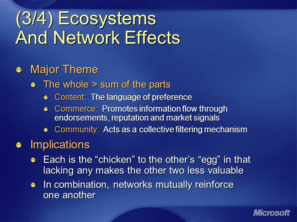 (3/4) Ecosystems And Network Effects Major Theme The whole > sum of the parts Content: The language of preference Commerce: Promotes information flow through endorsements, reputation and market signals Community: Acts as a collective filtering mechanism Implications Each is the chicken to the other's egg in that lacking any makes the other two less valuable In combination, networks mutually reinforce one another