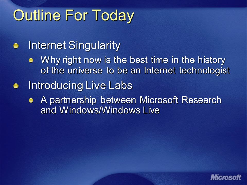 Outline For Today Internet Singularity Why right now is the best time in the history of the universe to be an Internet technologist Introducing Live Labs A partnership between Microsoft Research and Windows/Windows Live