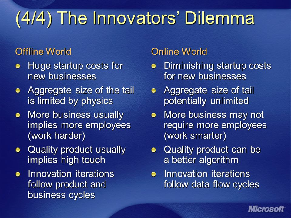 (4/4) The Innovators' Dilemma Offline World Huge startup costs for new businesses Aggregate size of the tail is limited by physics More business usually implies more employees (work harder) Quality product usually implies high touch Innovation iterations follow product and business cycles Online World Diminishing startup costs for new businesses Aggregate size of tail potentially unlimited More business may not require more employees (work smarter) Quality product can be a better algorithm Innovation iterations follow data flow cycles
